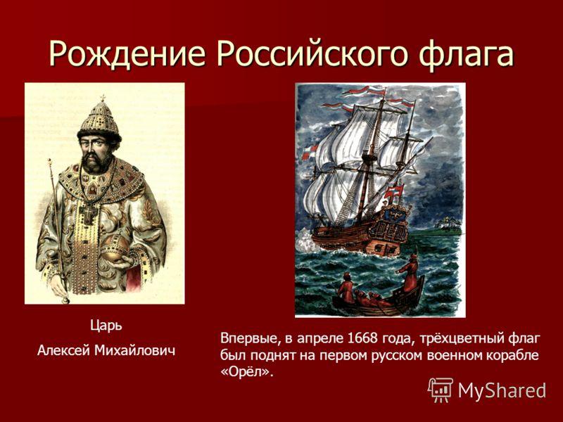 Рождение Российского флага Царь Алексей Михайлович Впервые, в апреле 1668 года, трёхцветный флаг был поднят на первом русском военном корабле «Орёл».