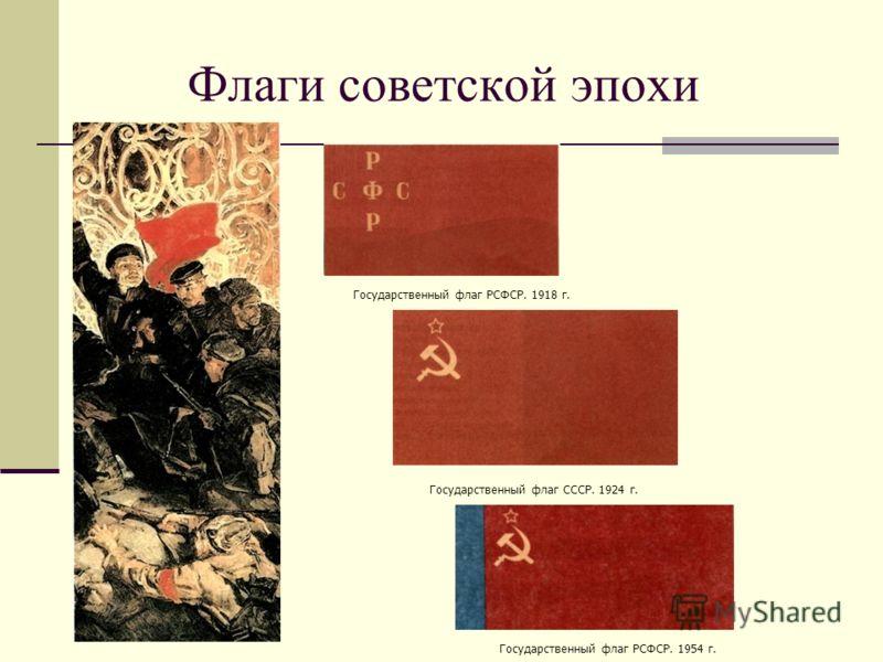 Флаги советской эпохи Государственный флаг РСФСР. 1918 г. Государственный флаг СССР. 1924 г. Государственный флаг РСФСР. 1954 г.