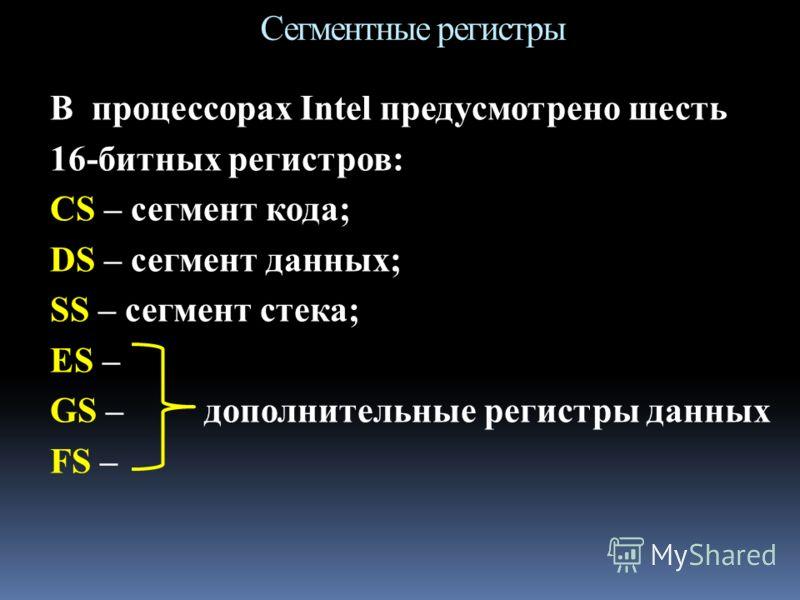 В процессорах Intel предусмотрено шесть 16-битных регистров: CS – сегмент кода; DS – сегмент данных; SS – сегмент стека; ES – GS – дополнительные регистры данных FS – Сегментные регистры