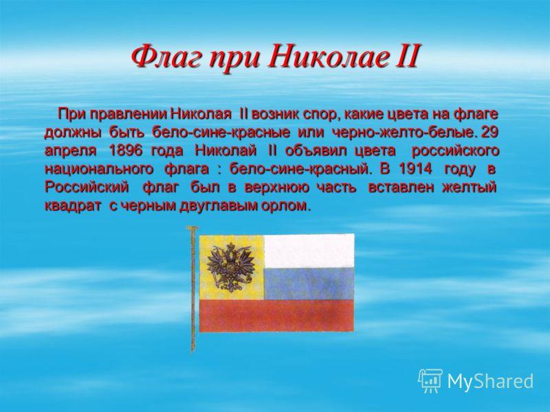 Флаг при Николае II При правлении Николая II возник спор, какие цвета на флаге должны быть бело-сине-красные или черно-желто-белые. 29 апреля 1896 года Николай II объявил цвета российского национального флага : бело-сине-красный. В 1914 году в Россий