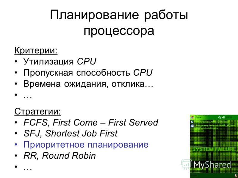 Планирование работы процессора Критерии: Утилизация CPU Пропускная способность CPU Времена ожидания, отклика… … Стратегии: FCFS, First Come – First Served SFJ, Shortest Job First Приоритетное планирование RR, Round Robin …