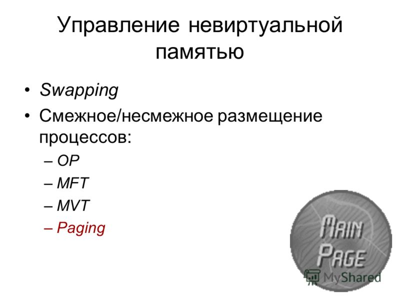 Управление невиртуальной памятью Swapping Смежное/несмежное размещение процессов: –OP –MFT –MVT –Paging