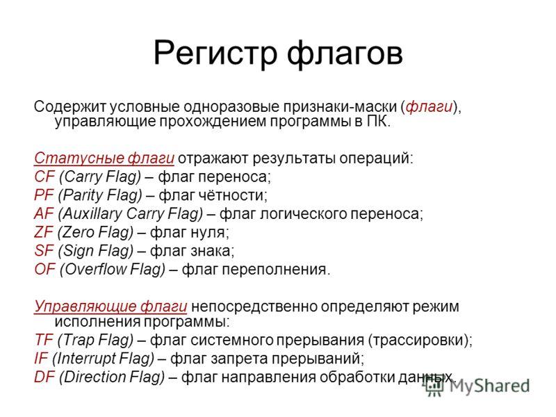 Регистр флагов Содержит условные одноразовые признаки-маски (флаги), управляющие прохождением программы в ПК. Статусные флаги отражают результаты операций: CF (Carry Flag) – флаг переноса; PF (Parity Flag) – флаг чётности; AF (Auxillary Carry Flag) –