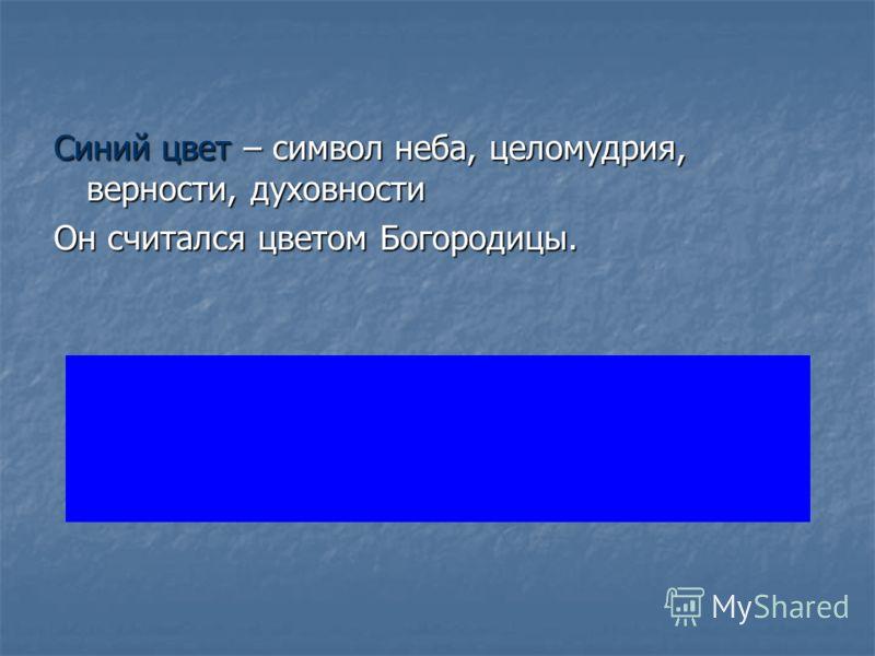 Синий цвет – символ неба, целомудрия, верности, духовности Он считался цветом Богородицы.