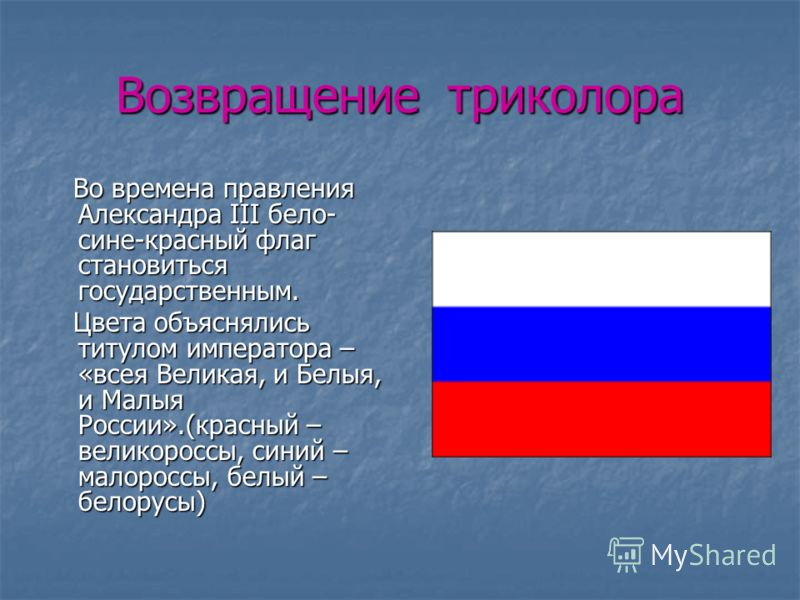 Возвращение триколора Во времена правления Александра III бело- сине-красный флаг становиться государственным. Во времена правления Александра III бело- сине-красный флаг становиться государственным. Цвета объяснялись титулом императора – «всея Велик
