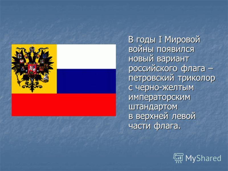В годы I Мировой войны появился новый вариант российского флага – петровский триколор с черно-желтым императорским штандартом в верхней левой части флага. В годы I Мировой войны появился новый вариант российского флага – петровский триколор с черно-ж