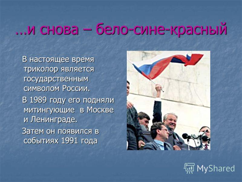 …и снова – бело-сине-красный В настоящее время триколор является государственным символом России. В настоящее время триколор является государственным символом России. В 1989 году его подняли митингующие в Москве и Ленинграде. В 1989 году его подняли