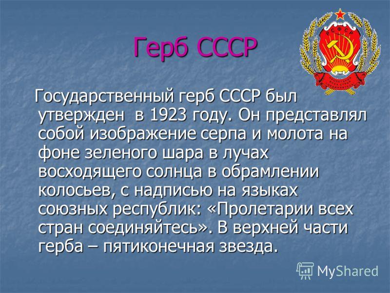 Герб СССР Государственный герб СССР был утвержден в 1923 году. Он представлял собой изображение серпа и молота на фоне зеленого шара в лучах восходящего солнца в обрамлении колосьев, с надписью на языках союзных республик: «Пролетарии всех стран соед