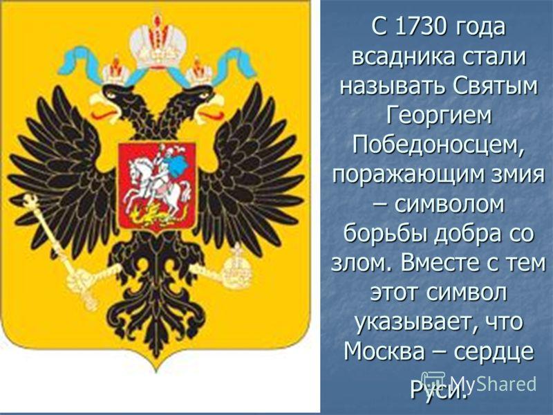 С 1730 года всадника стали называть Святым Георгием Победоносцем, поражающим змия – символом борьбы добра со злом. Вместе с тем этот символ указывает, что Москва – сердце Руси.