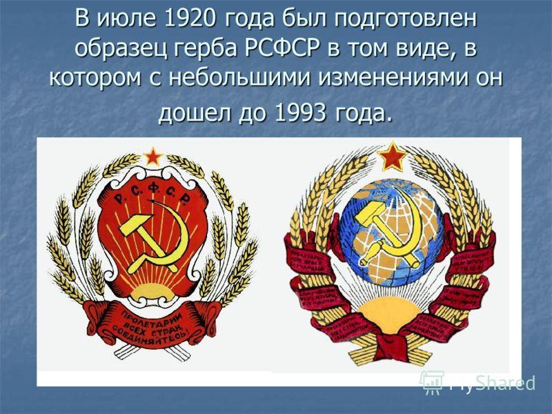 В июле 1920 года был подготовлен образец герба РСФСР в том виде, в котором с небольшими изменениями он дошел до 1993 года.