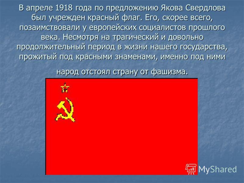 В апреле 1918 года по предложению Якова Свердлова был учрежден красный флаг. Его, скорее всего, позаимствовали у европейских социалистов прошлого века. Несмотря на трагический и довольно продолжительный период в жизни нашего государства, прожитый под