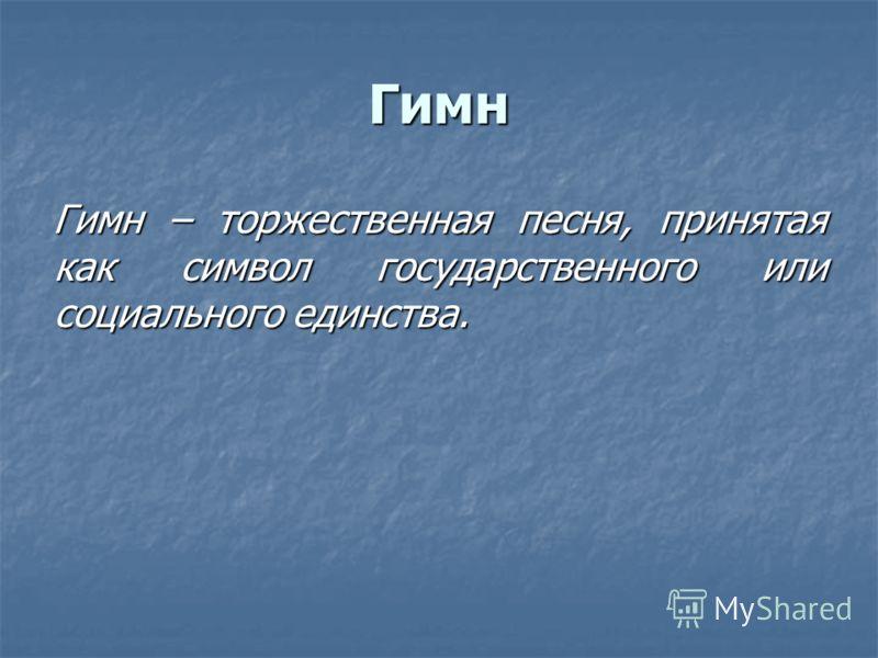 Гимн Гимн – торжественная песня, принятая как символ государственного или социального единства.