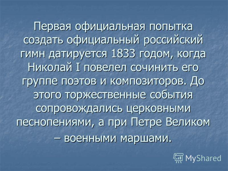 Первая официальная попытка создать официальный российский гимн датируется 1833 годом, когда Николай I повелел сочинить его группе поэтов и композиторов. До этого торжественные события сопровождались церковными песнопениями, а при Петре Великом – воен