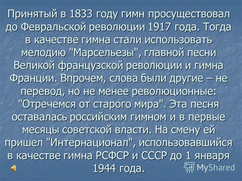 Принятый в 1833 году гимн просуществовал до Февральской революции 1917 года. Тогда в качестве гимна стали использовать мелодию