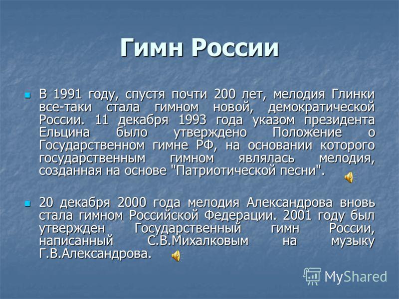Гимн России В 1991 году, спустя почти 200 лет, мелодия Глинки все-таки стала гимном новой, демократической России. 11 декабря 1993 года указом президента Ельцина было утверждено Положение о Государственном гимне РФ, на основании которого государствен