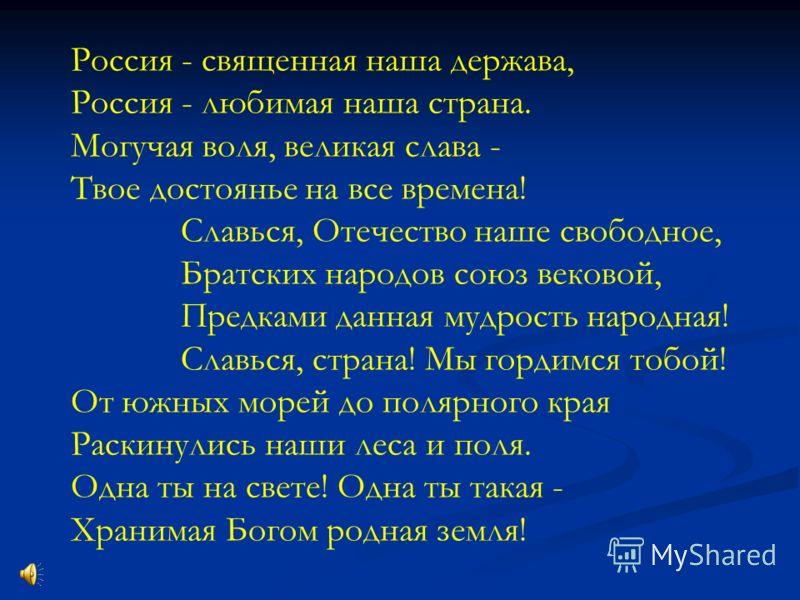 Россия - священная наша держава, Россия - любимая наша страна. Могучая воля, великая слава - Твое достоянье на все времена! Славься, Отечество наше свободное, Братских народов союз вековой, Предками данная мудрость народная! Славься, страна! Мы горди