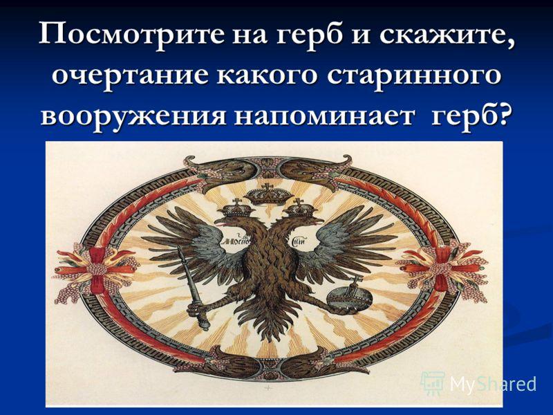 Посмотрите на герб и скажите, очертание какого старинного вооружения напоминает герб?