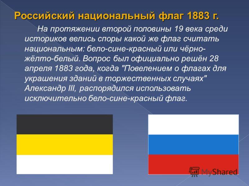 Российский национальный флаг 1883 г. На протяжении второй половины 19 века среди историков велись споры какой же флаг считать национальным: бело-сине-красный или чёрно- жёлто-белый. Вопрос был официально решён 28 апреля 1883 года, когда