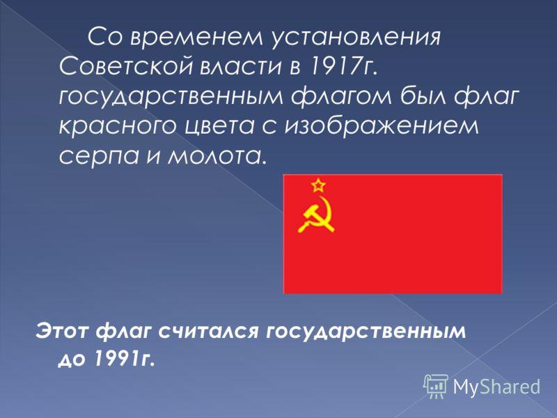 Со временем установления Советской власти в 1917г. государственным флагом был флаг красного цвета с изображением серпа и молота. Этот флаг считался государственным до 1991г.