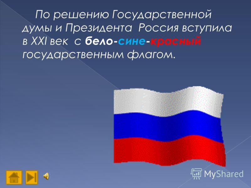 По решению Государственной думы и Президента Россия вступила в XXI век с бело-сине-красный государственным флагом.