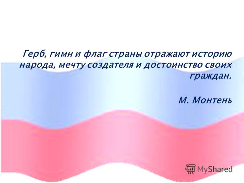 Герб, гимн и флаг страны отражают историю народа, мечту создателя и достоинство своих граждан. М. Монтень