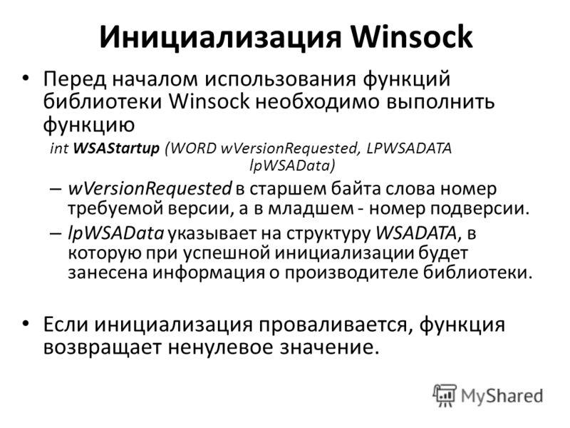 Инициализация Winsock Перед началом использования функций библиотеки Winsock необходимо выполнить функцию int WSAStartup (WORD wVersionRequested, LPWSADATA lpWSAData) – wVersionRequested в старшем байта слова номер требуемой версии, а в младшем - ном