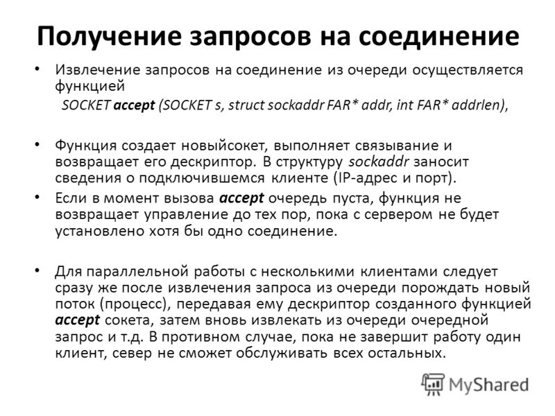 Получение запросов на соединение Извлечение запросов на соединение из очереди осуществляется функцией SOCKET accept (SOCKET s, struct sockaddr FAR* addr, int FAR* addrlen), Функция создает новыйсокет, выполняет связывание и возвращает его дескриптор.