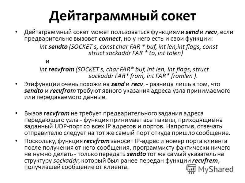 Дейтаграммный сокет Дейтаграммный сокет может пользоваться функциями send и recv, если предварительно вызовет connect, но у него есть и свои функции: int sendto (SOCKET s, const char FAR * buf, int len,int flags, const struct sockaddr FAR * to, int t
