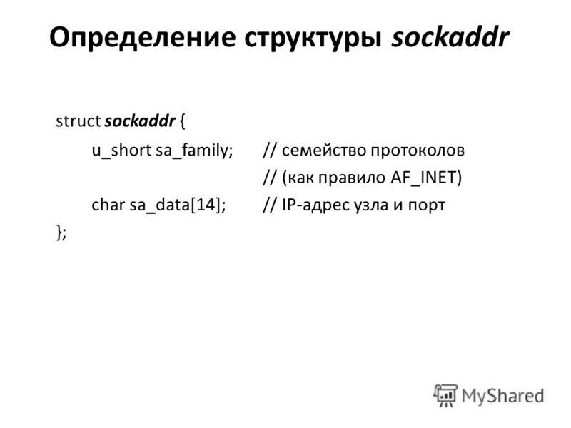 Определение структуры sockaddr struct sockaddr { u_short sa_family; // семейство протоколов // (как правило AF_INET) char sa_data[14]; // IP-адрес узла и порт };