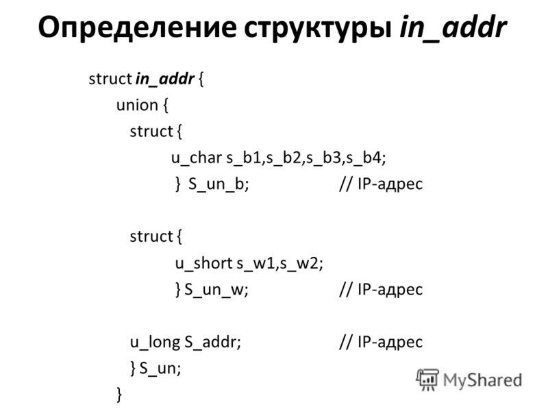 Определение структуры in_addr struct in_addr { union { struct { u_char s_b1,s_b2,s_b3,s_b4; } S_un_b; // IP-адрес struct { u_short s_w1,s_w2; } S_un_w; // IP-адрес u_long S_addr; // IP-адрес } S_un; }