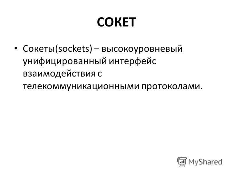 СОКЕТ Cокеты(sockets) – высокоуровневый унифицированный интерфейс взаимодействия с телекоммуникационными протоколами.