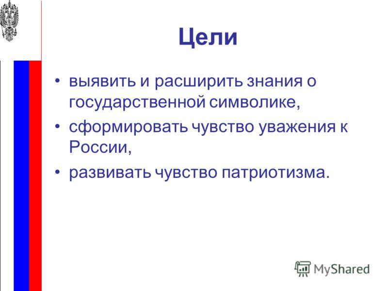 Цели выявить и расширить знания о государственной символике, сформировать чувство уважения к России, развивать чувство патриотизма.