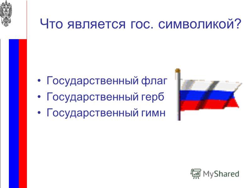 Что является гос. символикой? Государственный флаг Государственный герб Государственный гимн