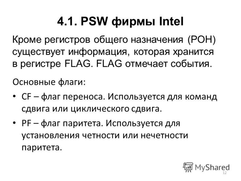4.1. PSW фирмы Intel Основные флаги: CF – флаг переноса. Используется для команд сдвига или циклического сдвига. PF – флаг паритета. Используется для установления четности или нечетности паритета. 12 Кроме регистров общего назначения (РОН) существует