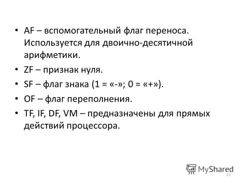 AF – вспомогательный флаг переноса. Используется для двоично-десятичной арифметики. ZF – признак нуля. SF – флаг знака (1 = «-»; 0 = «+»). OF – флаг переполнения. TF, IF, DF, VM – предназначены для прямых действий процессора. 13