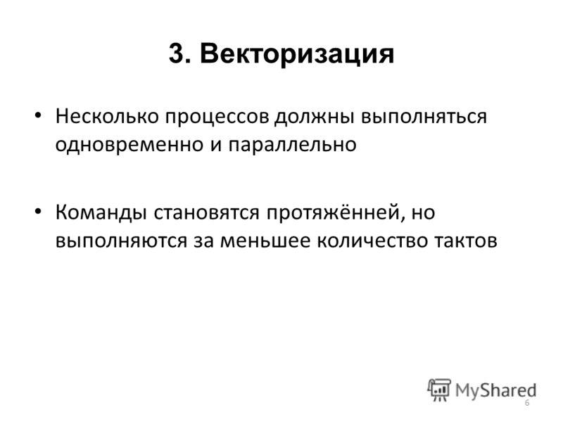 3. Векторизация Несколько процессов должны выполняться одновременно и параллельно Команды становятся протяжённей, но выполняются за меньшее количество тактов 6