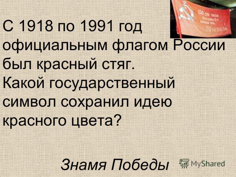 С 1918 по 1991 год официальным флагом России был красный стяг. Какой государственный символ сохранил идею красного цвета? Знамя Победы