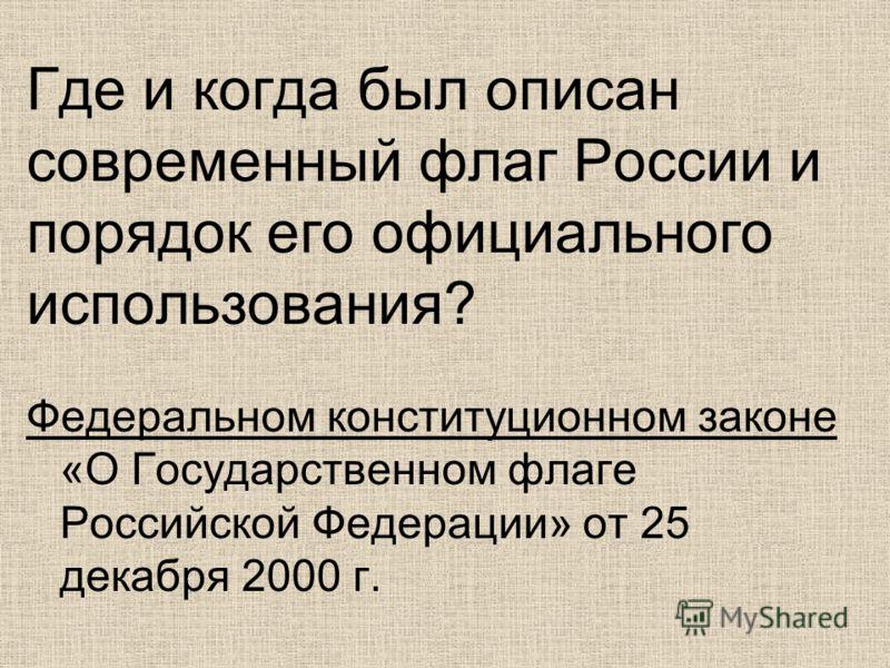 Где и когда был описан современный флаг России и порядок его официального использования? Федеральном конституционном законе «О Государственном флаге Российской Федерации» от 25 декабря 2000 г.
