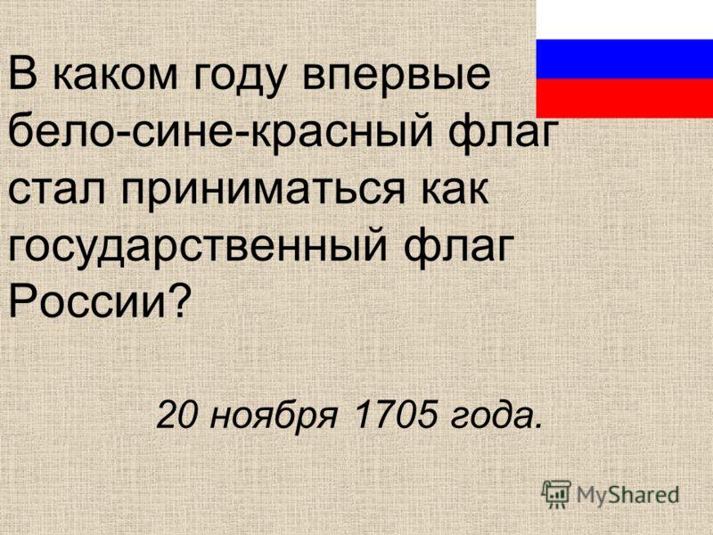 В каком году впервые бело-сине-красный флаг стал приниматься как государственный флаг России? 20 ноября 1705 года.