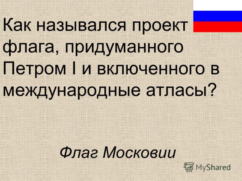 Как назывался проект флага, придуманного Петром I и включенного в международные атласы? Флаг Московии