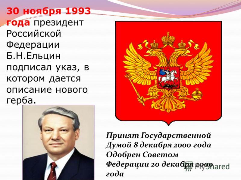 30 ноября 1993 года президент Российской Федерации Б.Н.Ельцин подписал указ, в котором дается описание нового герба. Принят Государственной Думой 8 декабря 2000 года Одобрен Советом Федерации 20 декабря 2000 года