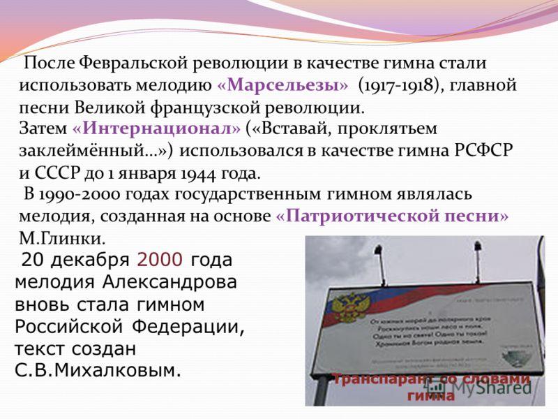 После Февральской революции в качестве гимна стали использовать мелодию «Марсельезы» (1917-1918), главной песни Великой французской революции. Затем «Интернационал» («Вставай, проклятьем заклеймённый…») использовался в качестве гимна РСФСР и СССР до