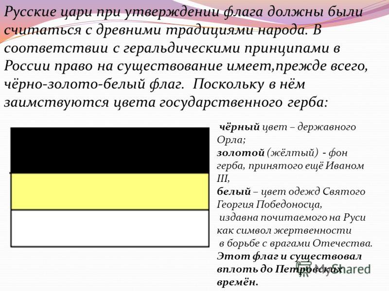 Русские цари при утверждении флага должны были считаться с древними традициями народа. В соответствии с геральдическими принципами в России право на существование имеет,прежде всего, чёрно-золото-белый флаг. Поскольку в нём заимствуются цвета государ