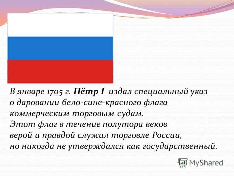 В январе 1705 г. Пётр I издал специальный указ о даровании бело-сине-красного флага коммерческим торговым судам. Этот флаг в течение полутора веков верой и правдой служил торговле России, но никогда не утверждался как государственный.