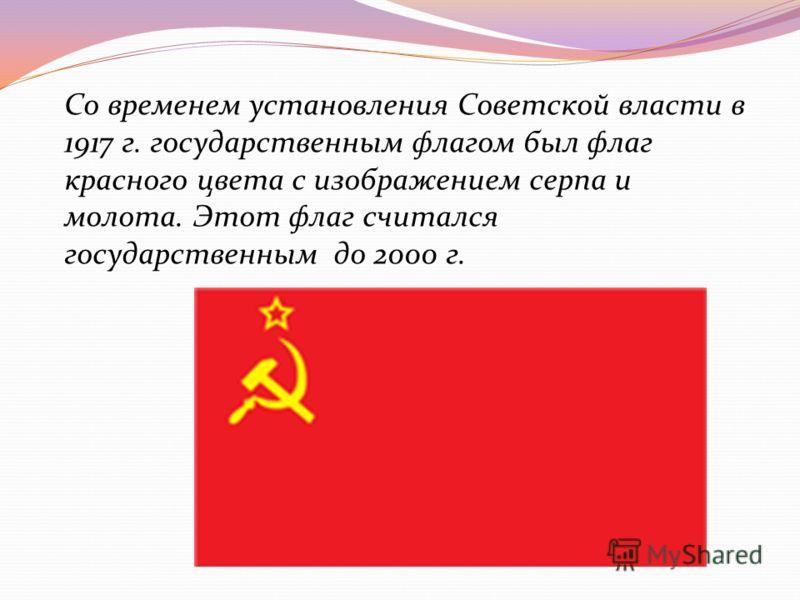 Этот флаг считался государственным до 2000 г. Со временем установления Советской власти в 1917 г. государственным флагом был флаг красного цвета с изображением серпа и молота. Этот флаг считался государственным до 2000 г.