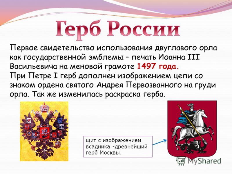 Первое свидетельство использования двуглавого орла как государственной эмблемы – печать Иоанна III Васильевича на меновой грамоте 1497 года. При Петре I герб дополнен изображением цепи со знаком ордена святого Андрея Первозванного на груди орла. Так