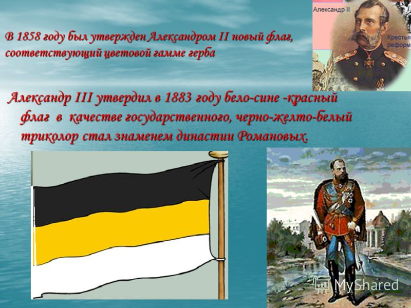 В 1858 году был утвержден Александром II новый флаг, соответствующий цветовой гамме герба Александр III утвердил в 1883 году бело-сине -красный флаг в качестве государственного, черно-желто-белый триколор стал знаменем династии Романовых. Александр I