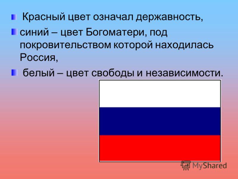 Красный цвет означал державность, синий – цвет Богоматери, под покровительством которой находилась Россия, белый – цвет свободы и независимости.