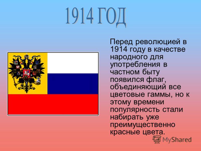 Перед революцией в 1914 году в качестве народного для употребления в частном быту появился флаг, объединяющий все цветовые гаммы, но к этому времени популярность стали набирать уже преимущественно красные цвета.