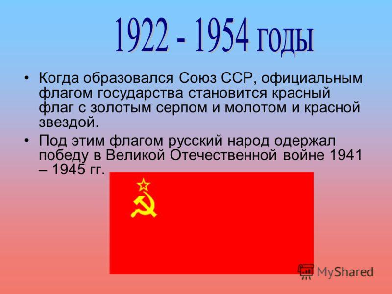Когда образовался Союз ССР, официальным флагом государства становится красный флаг с золотым серпом и молотом и красной звездой. Под этим флагом русский народ одержал победу в Великой Отечественной войне 1941 – 1945 гг.